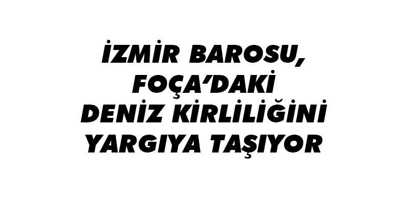 İzmir Barosu, Foça'daki Deniz Kirliliğini Yargıya Taşıyor