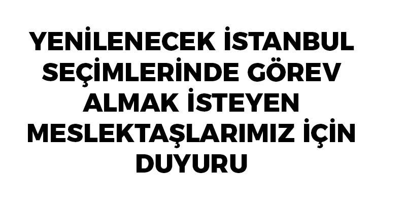 Yenilenecek İstanbul Seçimlerinde Görev Almak İsteyen Meslektaşlarımız İçin Duyuru
