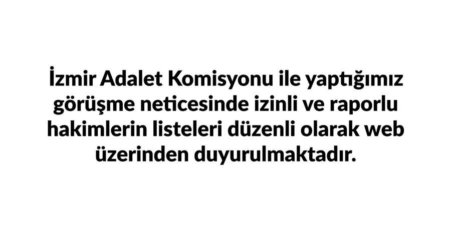 İzmir Adalet Komisyonu İle Yaptığımız Görüşme Neticesinde İzinli ve Raporlu Hakimlerin Listeleri Düzenli Olarak Web Üzerinden Duyurulmaktadır.