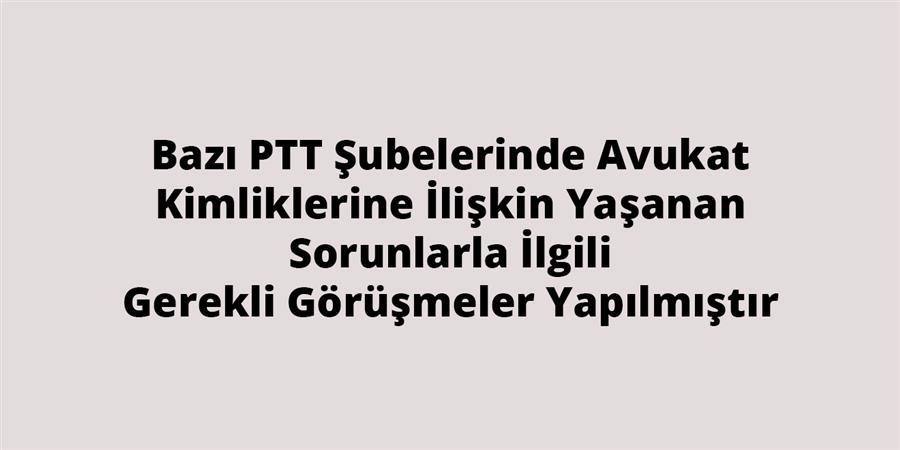 Bazı PTT Şubelerinde Avukat Kimliklerine İlişkin Yaşanan Sorunlarla İlgili Gerekli Görüşmeler Yapılmıştır