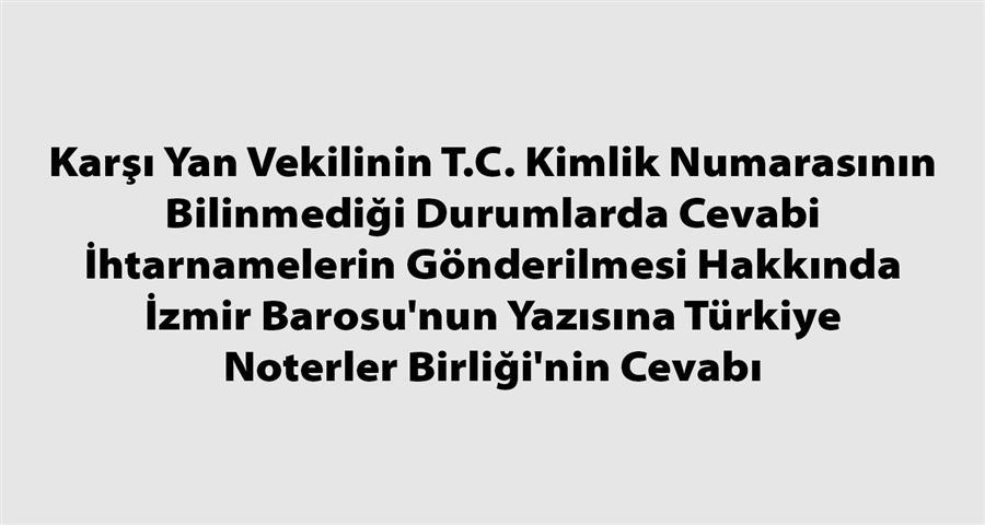 Karşı Yan Vekilinin T.C. Kimlik Numarasının Bilinmediği Durumlarda Cevabi İhtarnamelerin Gönderilmesi Hakkında İzmir Barosu