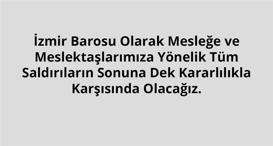 İzmir Barosu Olarak Mesleğe ve Meslektaşlarımıza Yönelik Tüm Saldırıların Sonuna Dek Kararlılıkla Karşısında Olacağız